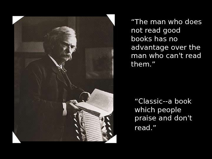 """ Classic--a book which people praise and don't read. "" "" The man who"