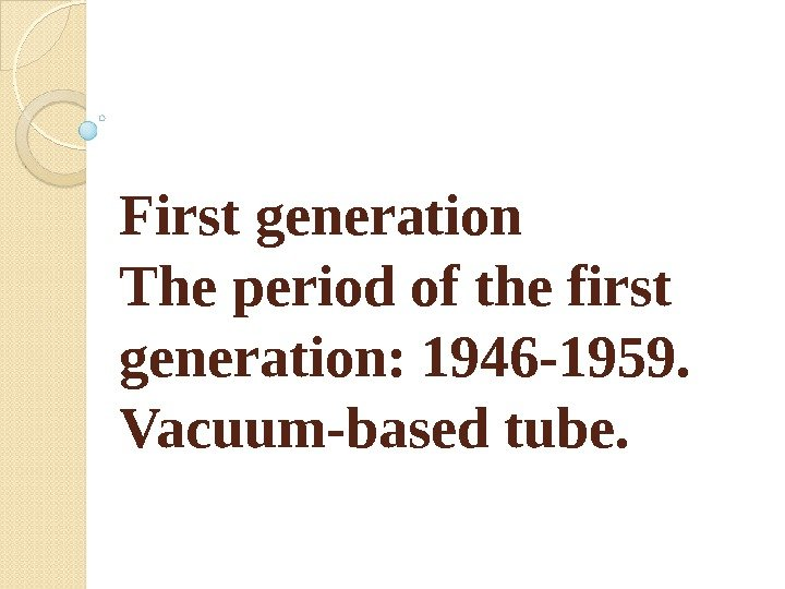 First generation The period of the first generation: 1946 -1959.  Vacuum-based tube.