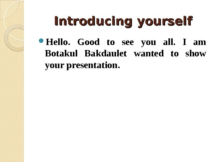 Introducing yourself Hello.  Good to see you all.  I am Botakul Bakdaulet
