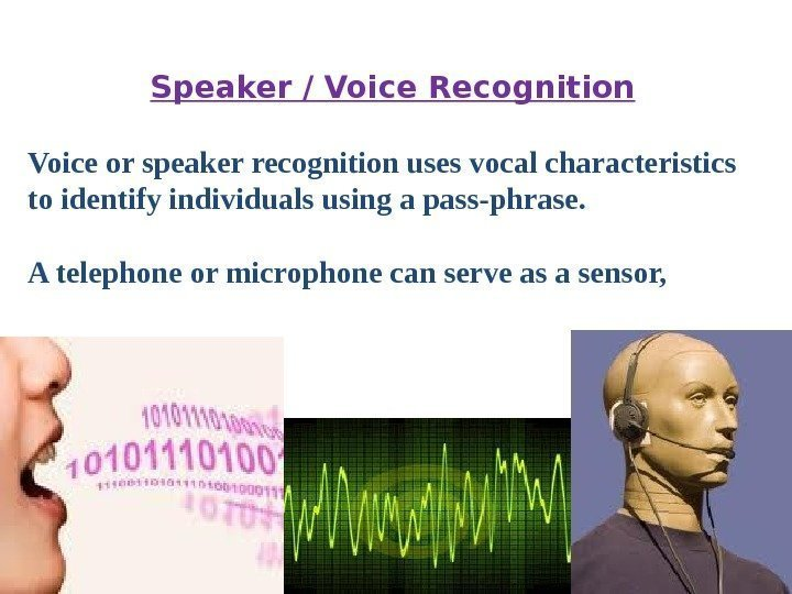 Speaker / Voice Recognition Voice or speaker recognition uses vocal characteristics to identify individuals