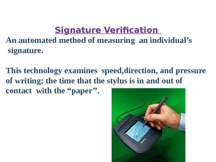 Signature Verification An automated method of measuring an individual's signature.  This technology examines