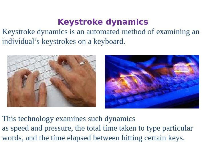 Keystroke dynamics is an automated method of examining an individual's keystrokes on a keyboard.