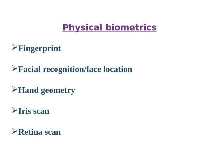 Physical biometrics Fingerprint Facial recognition/face location Hand geometry Iris scan Retina scan