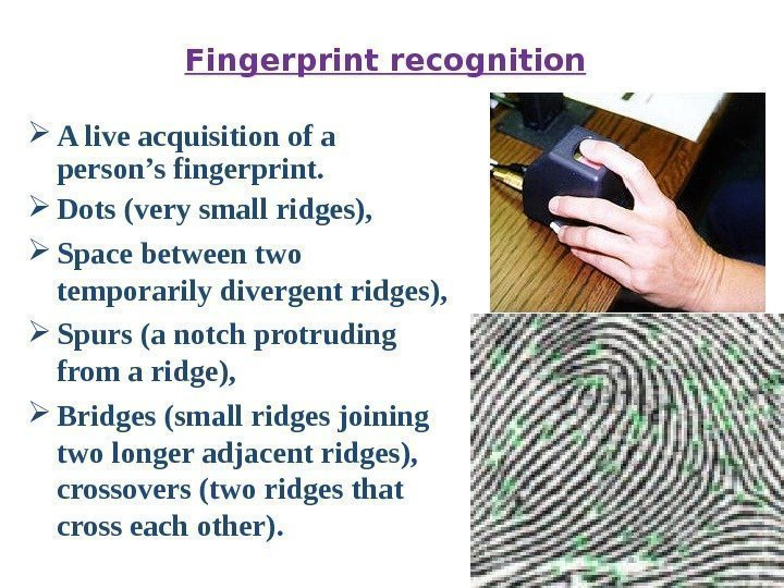 Fingerprint recognition A live acquisition of a person's fingerprint.  Dots (very small ridges),