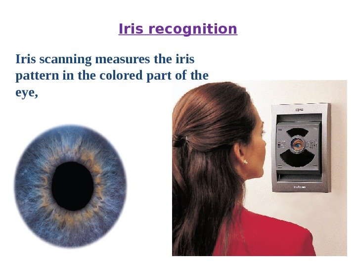 Iris recognition Iris scanning measures the iris pattern in the colored part of the