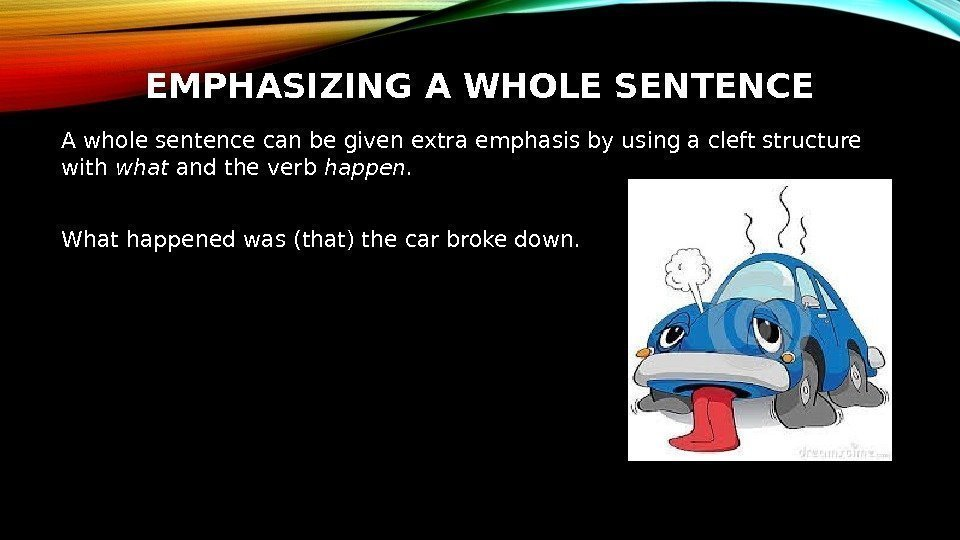 EMPHASIZING A WHOLE SENTENCE A whole sentence can be given extra emphasis by using