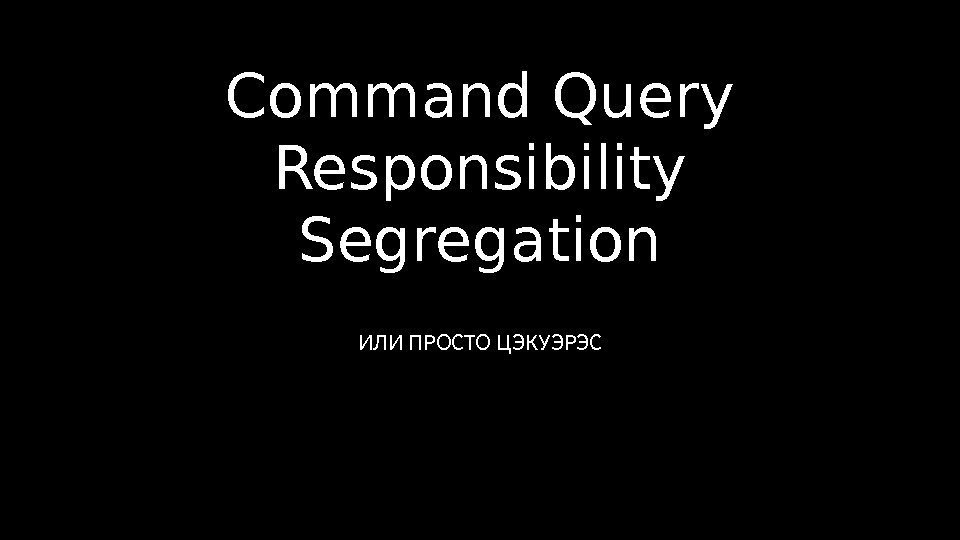 Command Query Responsibility Segregation ИЛИ ПРОСТО ЦЭКУЭРЭС