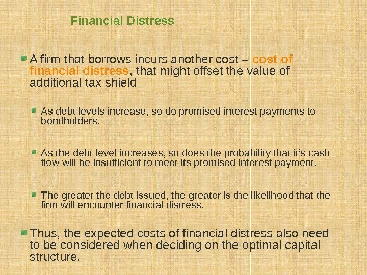 Financial Distress A firm that borrows incurs another cost – cost of financial distress