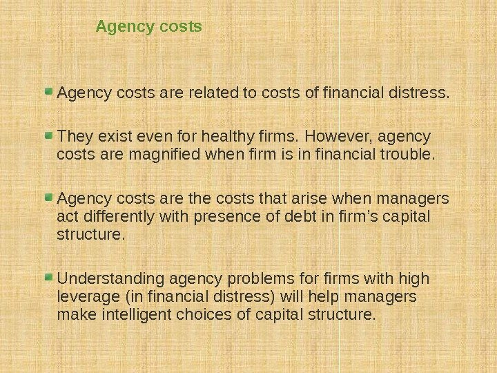 Agency costs are related to costs of financial distress. They exist even for healthy