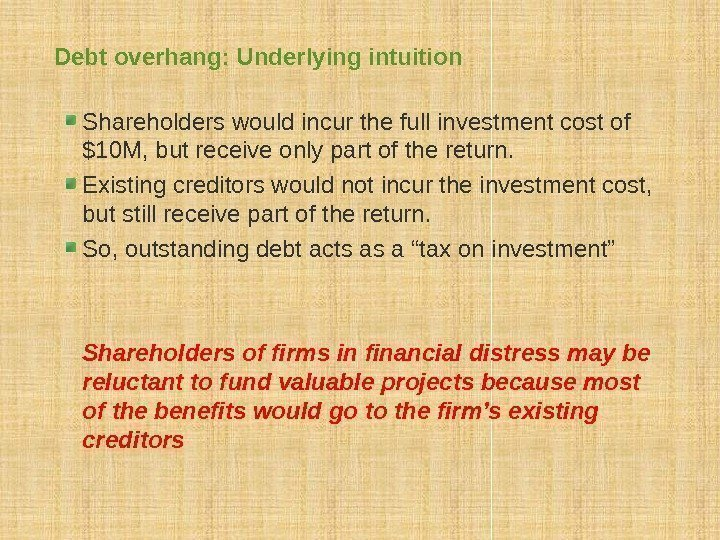 Debt overhang: Underlying intuition Shareholders would incur the full investment cost of $10 M,