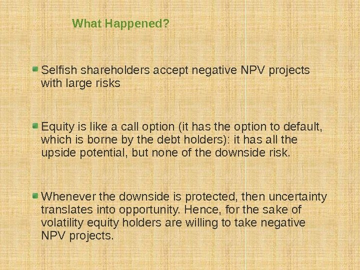 What Happened? Selfish shareholders accept negative NPV projects with large risks Equity is like