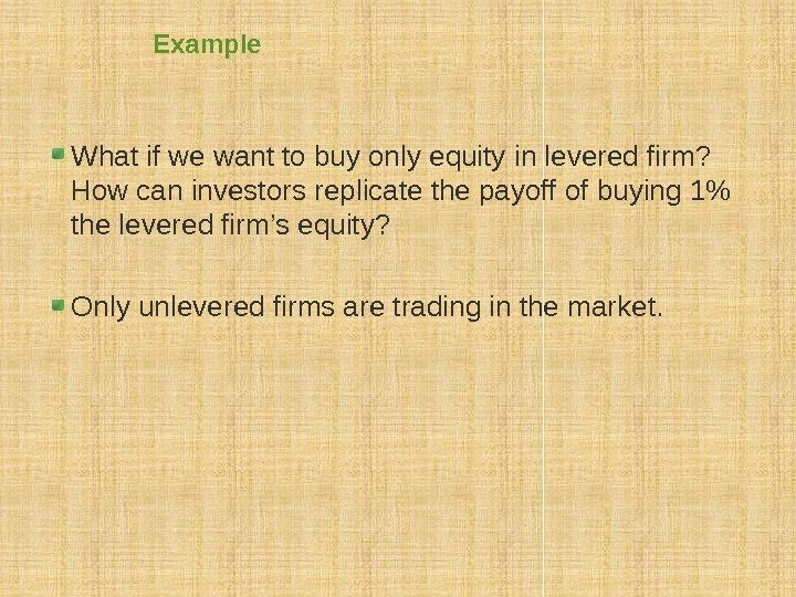 Example What if we want to buy only equity in levered firm?  How