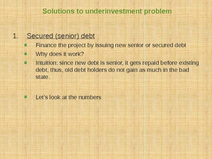 Solutions to underinvestment problem 1. Secured (senior) debt Finance the project by issuing new
