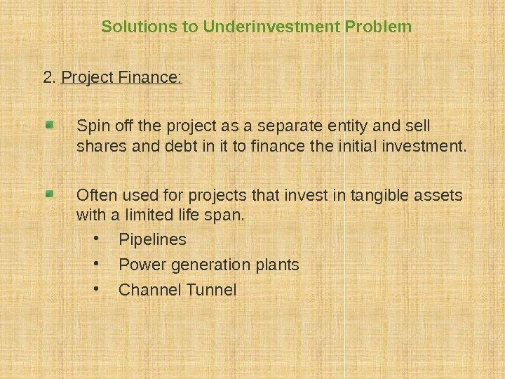 Solutions to Underinvestment Problem 2.  Project Finance: Spin off the project as a
