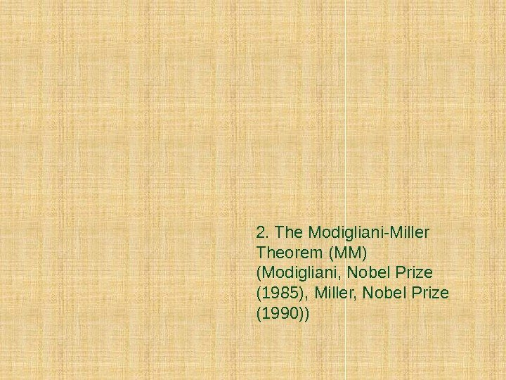 2. The Modigliani-Miller Theorem (MM) (Modigliani, Nobel Prize (1985), Miller, Nobel Prize (1990))