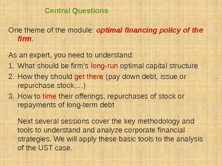Central Questions One theme of the module:  optimal financing policy of the firm.