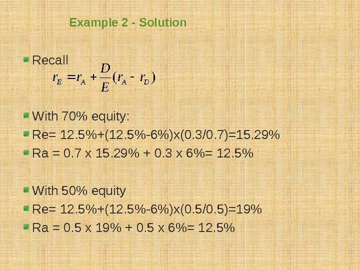 Example 2 - Solution Recall With 70 equity: Re= 12. 5+(12. 5-6)x(0. 3/0. 7)=15.