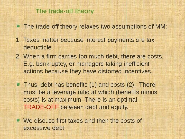 The trade-off theory relaxes two assumptions of MM: 1. Taxes matter because interest