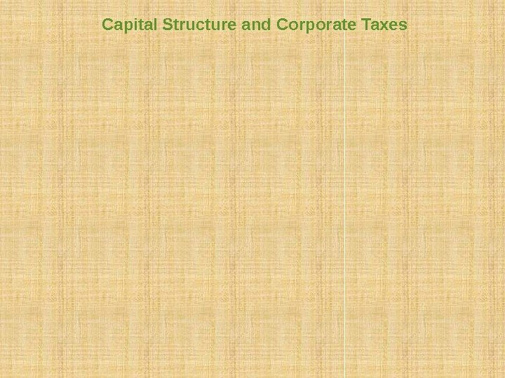 Capital Structure and Corporate Taxes Financial policy matters because it affects a firm's tax