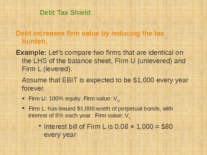 Debt Tax Shield Debt increases firm value by reducing the tax burden. Example: