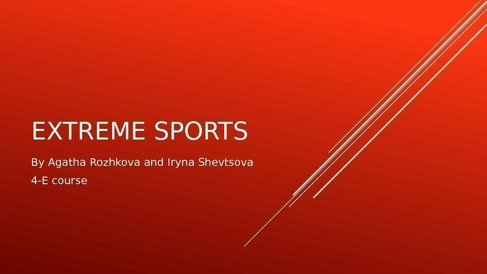 EXTREME SPORTS  By Agatha Rozhkova and Iryna Shevtsova 4 -E course