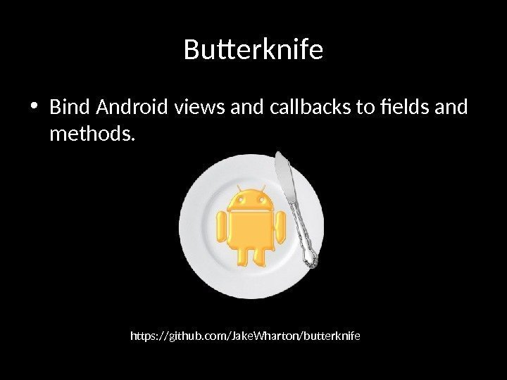 Butterknife • Bind Android views and callbacks to fields and methods. https: //github. com/Jake.