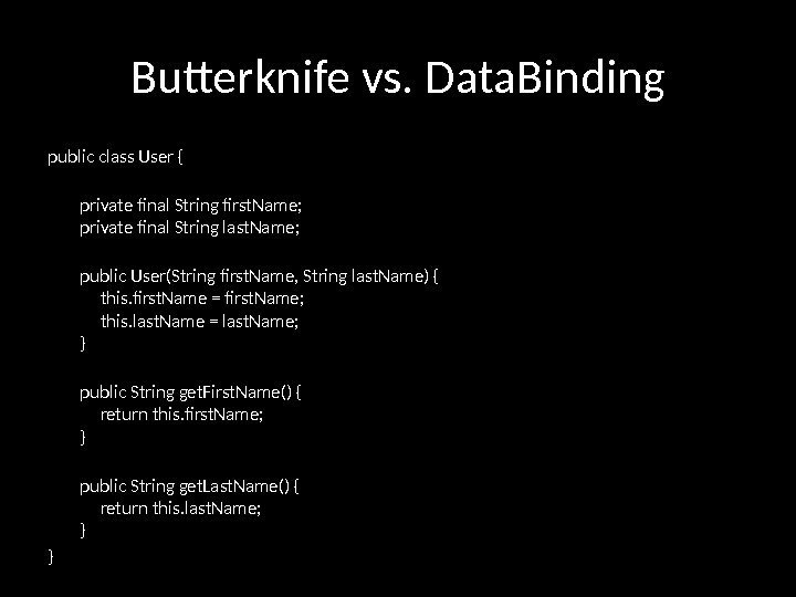 Butterknife vs. Data. Binding public class User {  private final String first. Name;