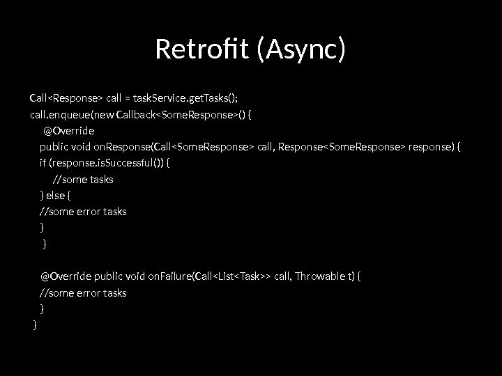 Retrofit (Async) CallResponse call = task. Service. get. Tasks(); call. enqueue(new CallbackSome. Response() {