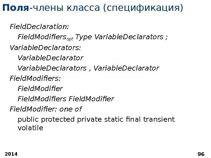 2014 96 Поля -члены класса (спецификация) Field. Declaration:  Field. Modifiersopt Type Variable. Declarators