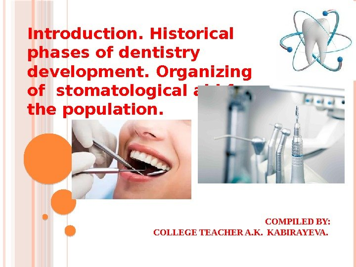 COMPILED BY: COLLEGE TEACHER A. K.  KABIRAYEVA. Introduction. Historical phases of dentistry development.