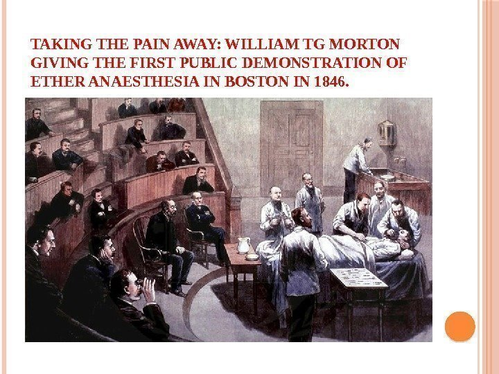 TAKING THE PAIN AWAY: WILLIAM TG MORTON GIVING THE FIRST PUBLIC DEMONSTRATION OF ETHER