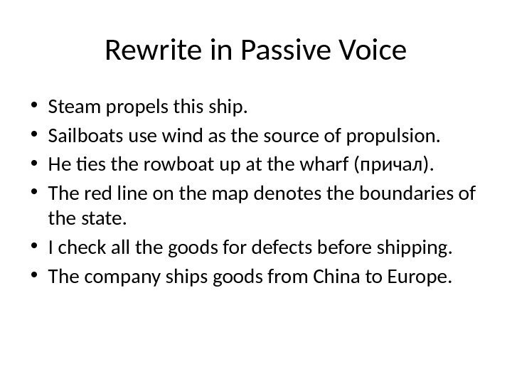 Rewrite in Passive Voice • Steam propels this ship.  • Sailboats use wind