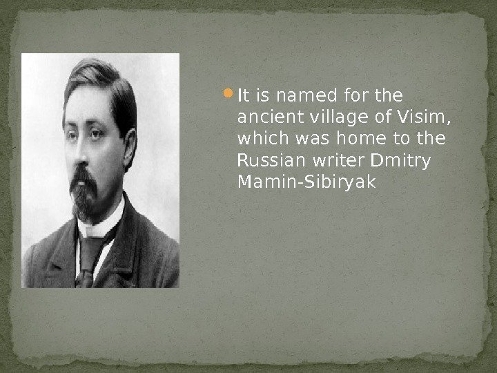 It is named for the ancient village of Visim,  which was home