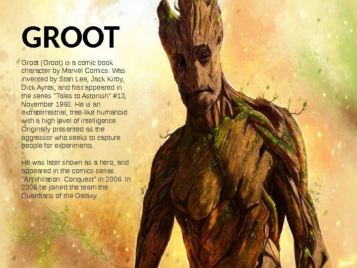 GROOT Groot (Groot) is a comic book character by Marvel Comics. Was invented by