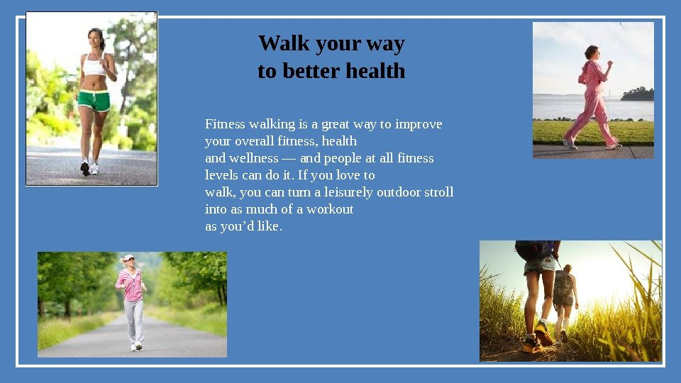 Walk your way to better health Fitness walking is a great way to improve