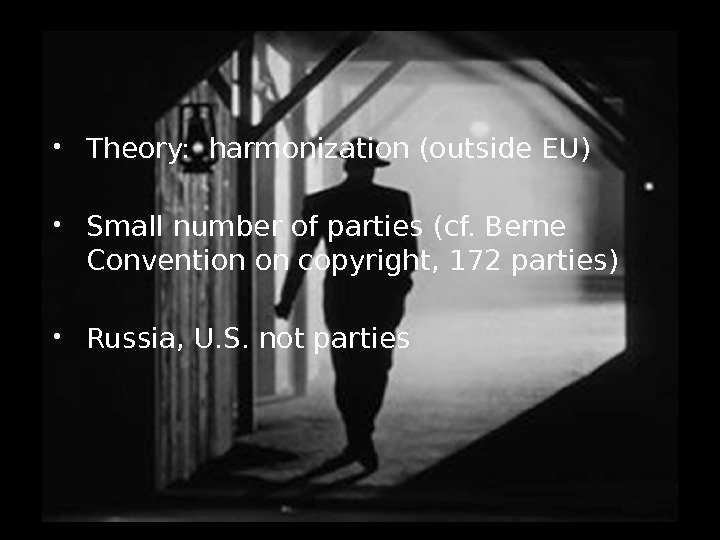Theory:  harmonization (outside EU) Small number of parties (cf. Berne Convention on