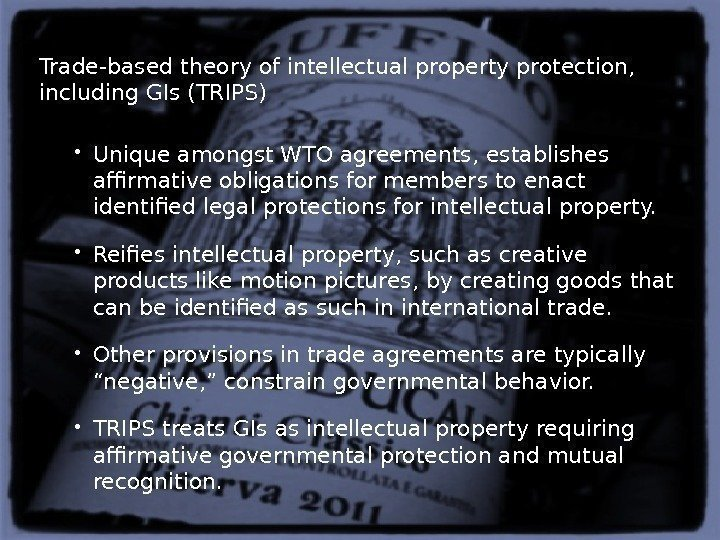 Trade-based theory of intellectual property protection,  including GIs (TRIPS)  Unique amongst WTO