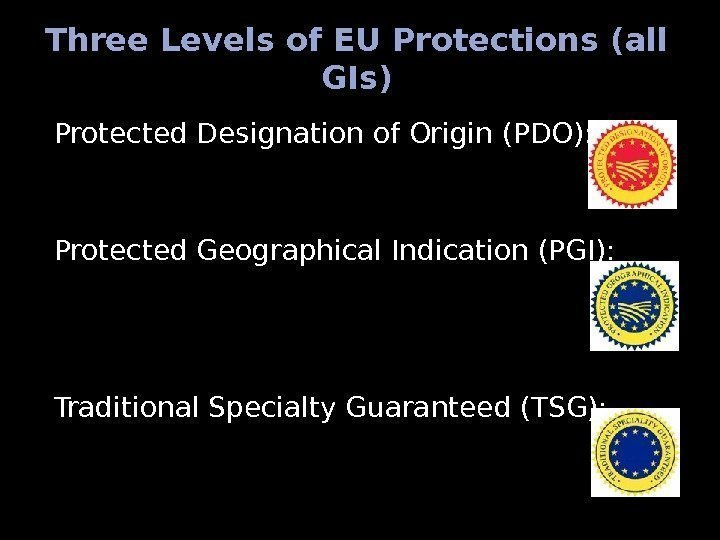 Three Levels of EU Protections (all GIs) Protected Designation of Origin (PDO): Protected Geographical