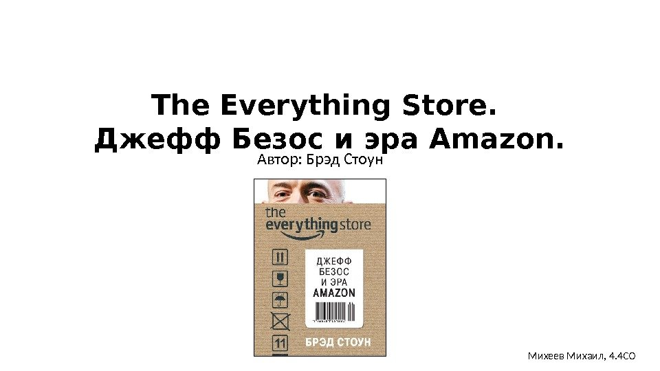 The Everything Store.  Джефф Безос иэра. Amazon. Автор: Брэд Стоун Михеев Михаил, 4.