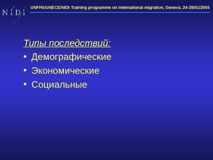 UNFPA/UNECE/NIDI Training programme on international migration, Geneva, 24 -28/01/2005 Типы последствий :  •