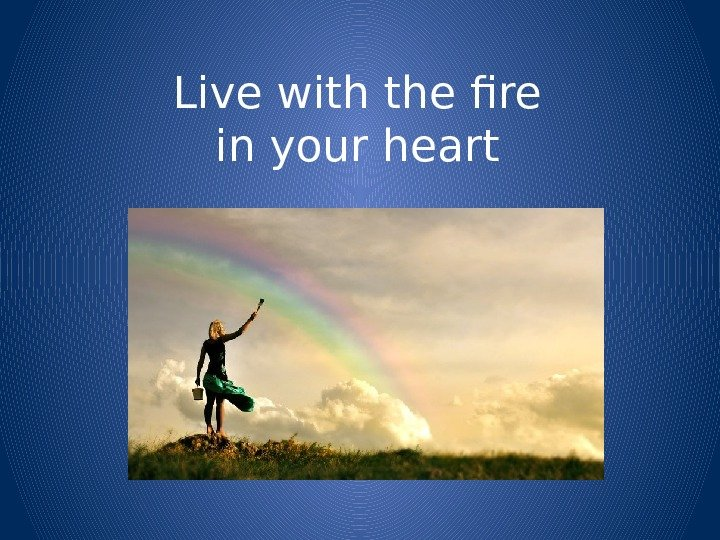 Live with the fire in your heart