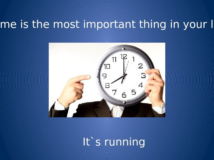 Time is the most important thing in your life It`s running