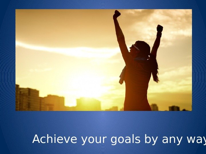 Achieve your goals by any ways