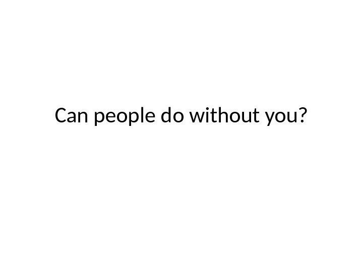 Can people do without you?