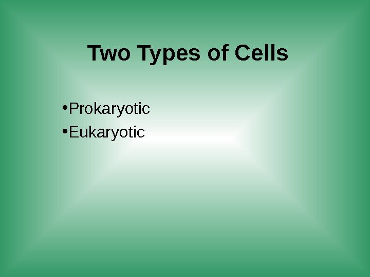 Two Types of Cells • Prokaryotic • Eukaryotic