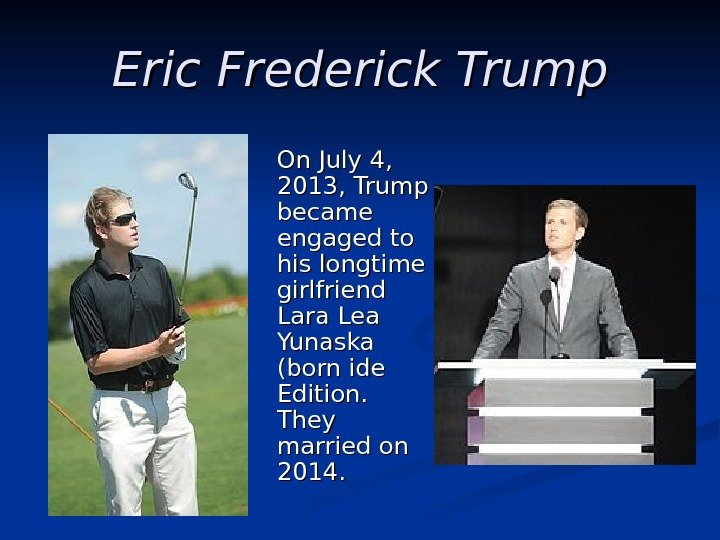 Eric Frederick Trump  On July 4,  2013, Trump became engaged
