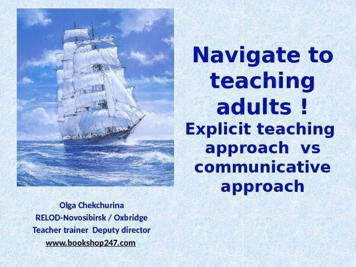 Navigate to teaching adults ! Explicit teaching  approach vs communicative approach Olga Chekchurina