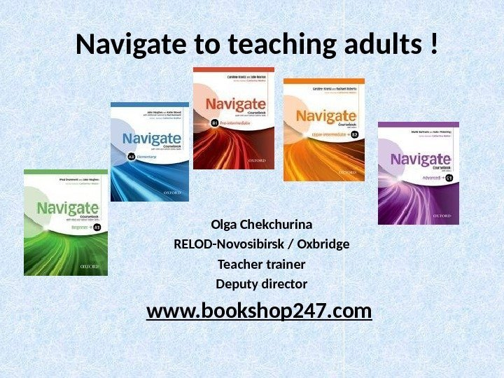 Navigate to teaching adults ! Olga Chekchurina RELOD-Novosibirsk / Oxbridge Teacher trainer Deputy director