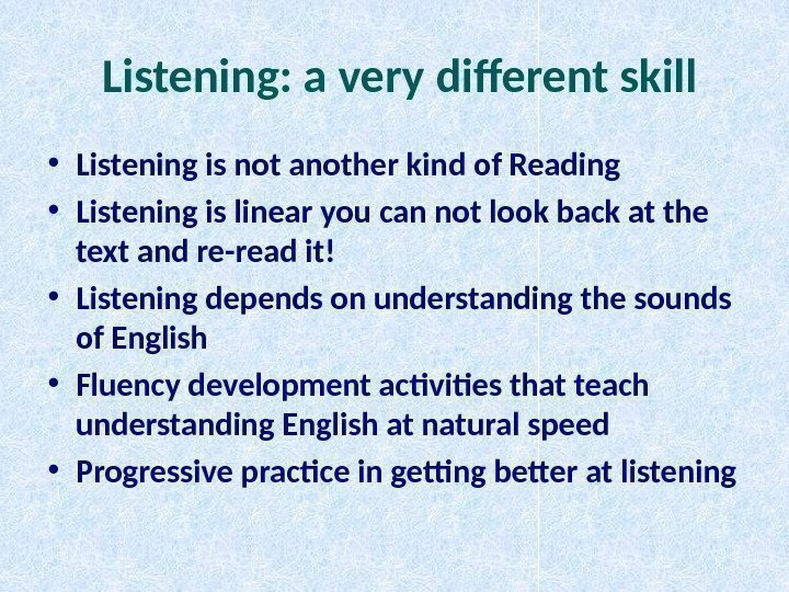 Listening: a very different skill • Listening is not another kind of Reading