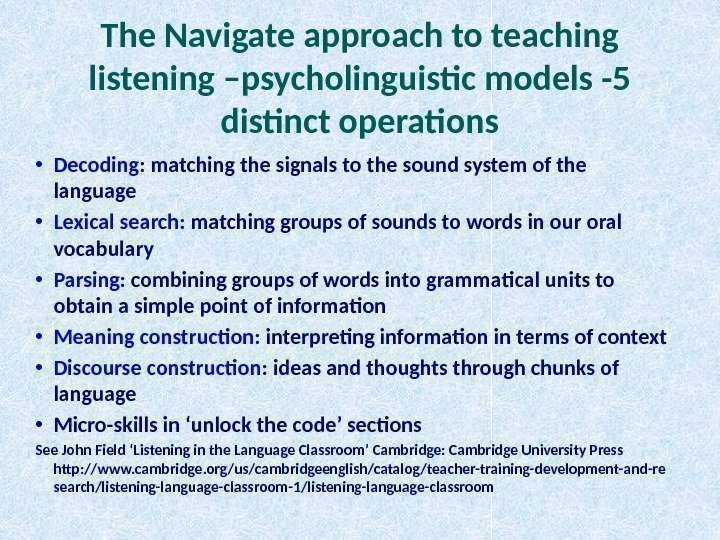 The Navigate approach to teaching listening –psycholinguistic models -5 distinct operations • Decoding :
